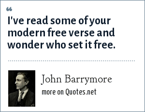 John Barrymore: I've read some of your modern free verse and wonder who set it free.