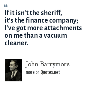 John Barrymore: If it isn't the sheriff, it's the finance company; I've got more attachments on me than a vacuum cleaner.