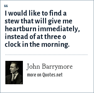 John Barrymore: I would like to find a stew that will give me heartburn immediately, instead of at three o clock in the morning.