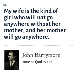 John Barrymore: My wife is the kind of girl who will not go anywhere without her mother, and her mother will go anywhere.