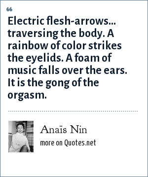 Anaïs Nin: Electric flesh-arrows... traversing the body. A rainbow of color strikes the eyelids. A foam of music falls over the ears. It is the gong of the orgasm.
