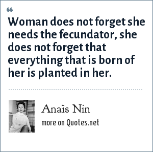 Anaïs Nin: Woman does not forget she needs the fecundator, she does not forget that everything that is born of her is planted in her.