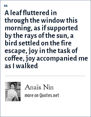 Anaïs Nin: A leaf fluttered in through the window this morning, as if supported by the rays of the sun, a bird settled on the fire escape, joy in the task of coffee, joy accompanied me as I walked