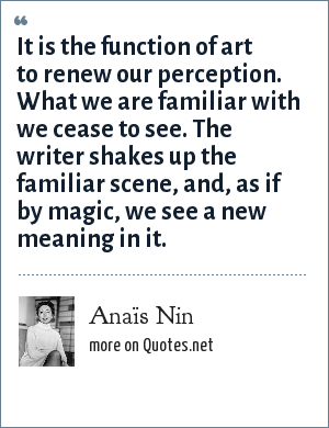 Anaïs Nin: It is the function of art to renew our perception. What we are familiar with we cease to see. The writer shakes up the familiar scene, and, as if by magic, we see a new meaning in it.