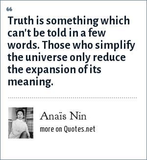 Anaïs Nin: Truth is something which can't be told in a few words. Those who simplify the universe only reduce the expansion of its meaning.