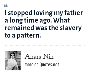 Anaïs Nin: I stopped loving my father a long time ago. What remained was the slavery to a pattern.
