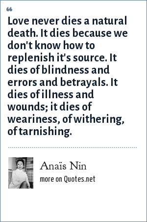 Anaïs Nin: Love never dies a natural death. It dies because we don't know how to replenish it's source. It dies of blindness and errors and betrayals. It dies of illness and wounds; it dies of weariness, of withering, of tarnishing.