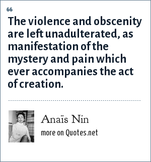Anaïs Nin: The violence and obscenity are left unadulterated, as manifestation of the mystery and pain which ever accompanies the act of creation.