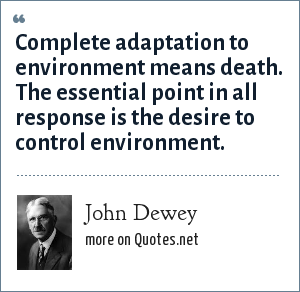John Dewey: Complete adaptation to environment means death. The essential point in all response is the desire to control environment.