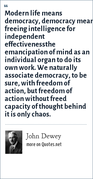 John Dewey: Modern life means democracy, democracy means freeing intelligence for independent effectivenessthe emancipation of mind as an individual organ to do its own work. We naturally associate democracy, to be sure, with freedom of action, but freedom of action without freed capacity of thought behind it is only chaos.