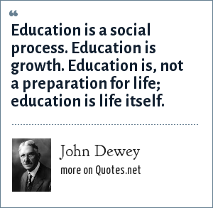 John Dewey: Education is a social process. Education is growth. Education is, not a preparation for life; education is life itself.
