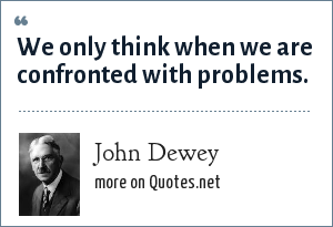 John Dewey: We only think when we are confronted with problems.