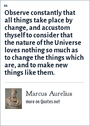 Marcus Aurelius: Observe constantly that all things take place by change, and accustom thyself to consider that the nature of the Universe loves nothing so much as to change the things which are, and to make new things like them.