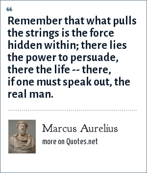 Marcus Aurelius: Remember that what pulls the strings is the force hidden within; there lies the power to persuade, there the life -- there, if one must speak out, the real man.