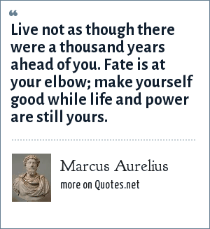 Marcus Aurelius: Live not as though there were a thousand years ahead of you. Fate is at your elbow; make yourself good while life and power are still yours.