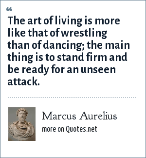 Marcus Aurelius: The art of living is more like that of wrestling than of dancing; the main thing is to stand firm and be ready for an unseen attack.