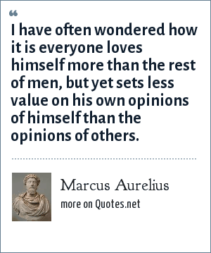 Marcus Aurelius: I have often wondered how it is everyone loves himself more than the rest of men, but yet sets less value on his own opinions of himself than the opinions of others.