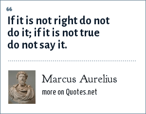 Marcus Aurelius: If it is not right do not do it; if it is not true do not say it.
