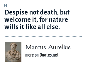 Marcus Aurelius: Despise not death, but welcome it, for nature wills it like all else.