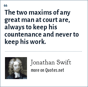 Jonathan Swift: The two maxims of any great man at court are, always to keep his countenance and never to keep his work.