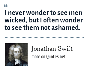 Jonathan Swift: I never wonder to see men wicked, but I often wonder to see them not ashamed.