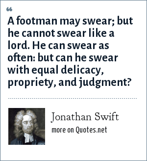 Jonathan Swift: A footman may swear; but he cannot swear like a lord. He can swear as often: but can he swear with equal delicacy, propriety, and judgment?