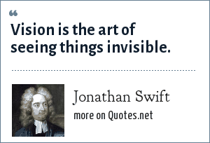 Jonathan Swift: Vision is the art of seeing things invisible.