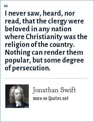 Jonathan Swift: I never saw, heard, nor read, that the clergy were beloved in any nation where Christianity was the religion of the country. Nothing can render them popular, but some degree of persecution.