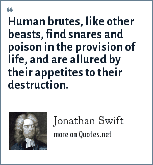 Jonathan Swift: Human brutes, like other beasts, find snares and poison in the provision of life, and are allured by their appetites to their destruction.