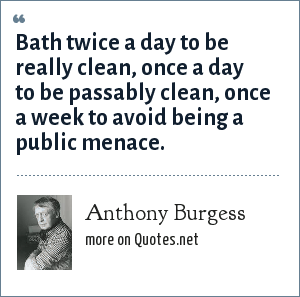 Anthony Burgess: Bath twice a day to be really clean, once a day to be passably clean, once a week to avoid being a public menace.