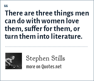 Stephen Stills: There are three things men can do with women love them, suffer for them, or turn them into literature.