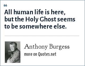 Anthony Burgess: All human life is here, but the Holy Ghost seems to be somewhere else.