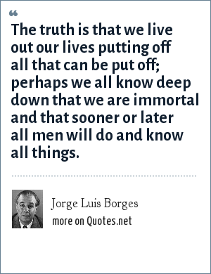 Jorge Luis Borges: The truth is that we live out our lives putting off all that can be put off; perhaps we all know deep down that we are immortal and that sooner or later all men will do and know all things.