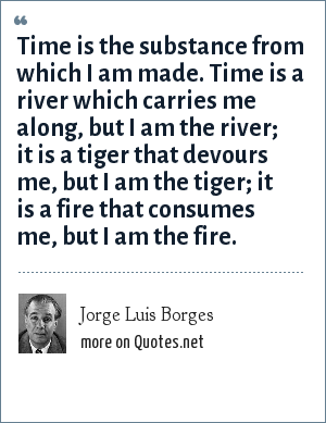 Jorge Luis Borges: Time is the substance from which I am made. Time is a river which carries me along, but I am the river; it is a tiger that devours me, but I am the tiger; it is a fire that consumes me, but I am the fire.