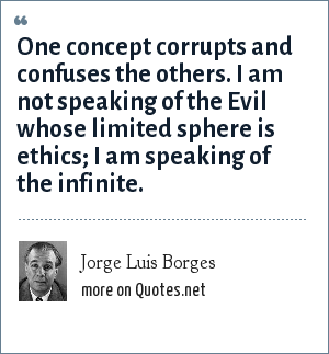 Jorge Luis Borges: One concept corrupts and confuses the others. I am not speaking of the Evil whose limited sphere is ethics; I am speaking of the infinite.