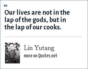 Lin Yutang: Our lives are not in the lap of the gods, but in the lap of our cooks.