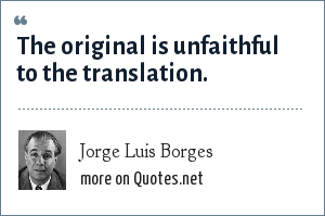 Jorge Luis Borges: The original is unfaithful to the translation.