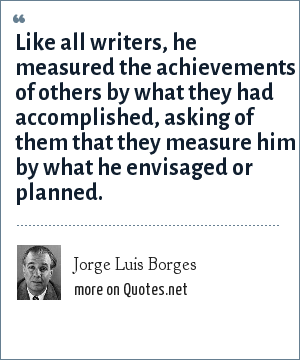 Jorge Luis Borges: Like all writers, he measured the achievements of others by what they had accomplished, asking of them that they measure him by what he envisaged or planned.