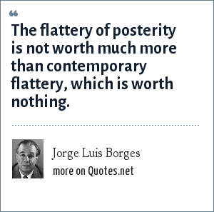 Jorge Luis Borges: The flattery of posterity is not worth much more than contemporary flattery, which is worth nothing.