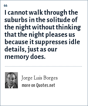 Jorge Luis Borges: I cannot walk through the suburbs in the solitude of the night without thinking that the night pleases us because it suppresses idle details, just as our memory does.