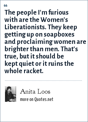 Anita Loos: The people I'm furious with are the Women's Liberationists. They keep getting up on soapboxes and proclaiming women are brighter than men. That's true, but it should be kept quiet or it ruins the whole racket.