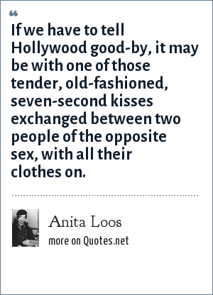 Anita Loos: If we have to tell Hollywood good-by, it may be with one of those tender, old-fashioned, seven-second kisses exchanged between two people of the opposite sex, with all their clothes on.