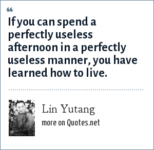 Lin Yutang: If you can spend a perfectly useless afternoon in a perfectly useless manner, you have learned how to live.