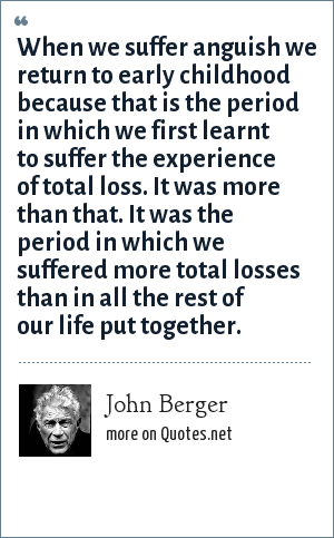 John Berger: When we suffer anguish we return to early childhood because that is the period in which we first learnt to suffer the experience of total loss. It was more than that. It was the period in which we suffered more total losses than in all the rest of our life put together.