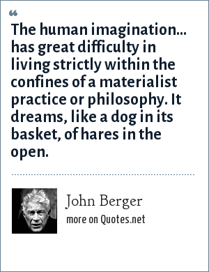 John Berger: The human imagination... has great difficulty in living strictly within the confines of a materialist practice or philosophy. It dreams, like a dog in its basket, of hares in the open.