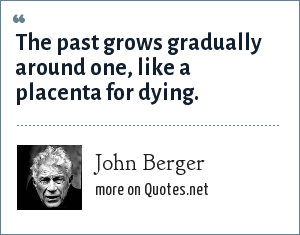 John Berger: The past grows gradually around one, like a placenta for dying.