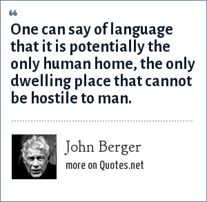 John Berger: One can say of language that it is potentially the only human home, the only dwelling place that cannot be hostile to man.