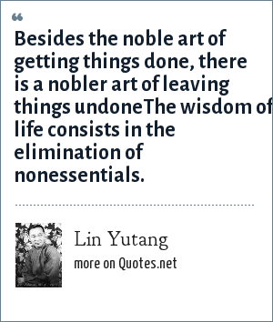 Lin Yutang: Besides the noble art of getting things done, there is a nobler art of leaving things undoneThe wisdom of life consists in the elimination of nonessentials.