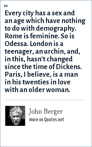 John Berger: Every city has a sex and an age which have nothing to do with demography. Rome is feminine. So is Odessa. London is a teenager, an urchin, and, in this, hasn't changed since the time of Dickens. Paris, I believe, is a man in his twenties in love with an older woman.