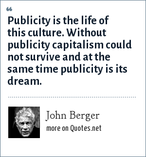 John Berger: Publicity is the life of this culture. Without publicity capitalism could not survive and at the same time publicity is its dream.